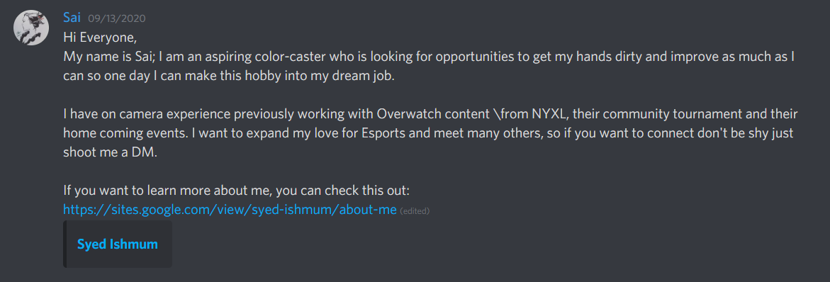 "Discord message from user ""Sai"" on 9/13/2020 that reads ""Hi Everyone, My name is Sai; I am an aspiring color-caster who is looking for opportunities to get my hands dirty and improve as much as I can so one day I can make this hobby into my dream job. I have on camera experience previously working with Overwatch content from NYXL, their community tournament and their home coming events. I want to expand my love for Esports and meet many others, so if you want to connect don't be shy just shoot me a DM. If you want to learn more about me, you can check this out: http://sites.google.com/view/syed-ishmum/about-me"""